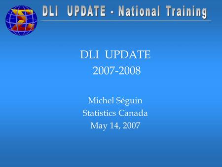 DLI UPDATE 2007-2008 Michel Séguin Statistics Canada May 14, 2007.