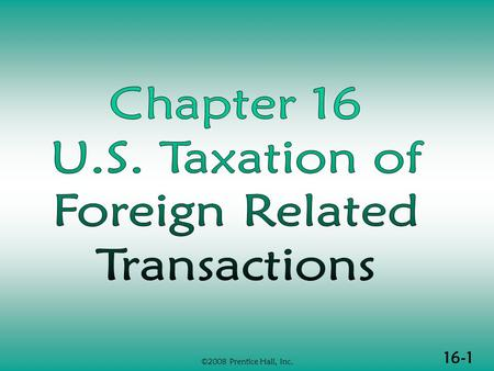 16-1 ©2008 Prentice Hall, Inc.. 16-2 ©2008 Prentice Hall, Inc. U.S. TAX OF FOREIGN- RELATED TRANSACTIONS  Jurisdiction to tax  Taxation of U.S. citizens.