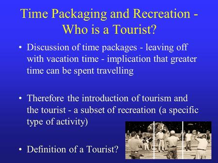 Time Packaging and Recreation - Who is a Tourist? Discussion of time packages - leaving off with vacation time - implication that greater time can be spent.