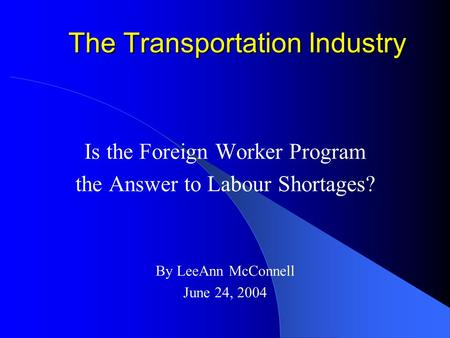 The Transportation Industry Is the Foreign Worker Program the Answer to Labour Shortages? By LeeAnn McConnell June 24, 2004.