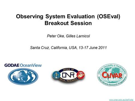 Www.cmar.csiro.au/staff/oke/ Observing System Evaluation (OSEval) Breakout Session Peter Oke, Gilles Larnicol Santa Cruz, California, USA, 13-17 June 2011.