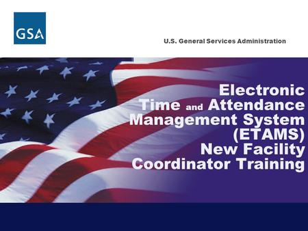 U.S. General Services Administration Electronic Time and Attendance Management System (ETAMS) New Facility Coordinator Training.