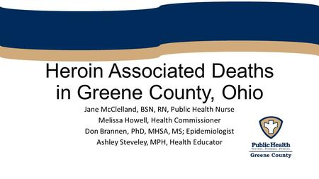 Heroin Associated Deaths in Greene County, Ohio Jane McClelland, BSN, RN, Public Health Nurse Melissa Howell, Health Commissioner Don Brannen, PhD, MHSA,