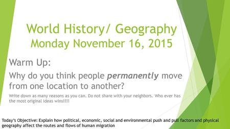 World History/ Geography Monday November 16, 2015 Warm Up: Why do you think people permanently move from one location to another? Write down as many reasons.