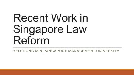 Recent Work in Singapore Law Reform YEO TIONG MIN, SINGAPORE MANAGEMENT UNIVERSITY.