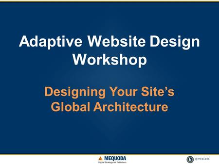 @mequoda 1 Adaptive Website Design Workshop Designing Your Site's Global Architecture.