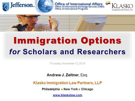 Immigration Options for Scholars and Researchers Thursday, November 12, 2015 Andrew J. Zeltner, Esq. Klasko Immigration Law Partners, LLP Philadelphia.