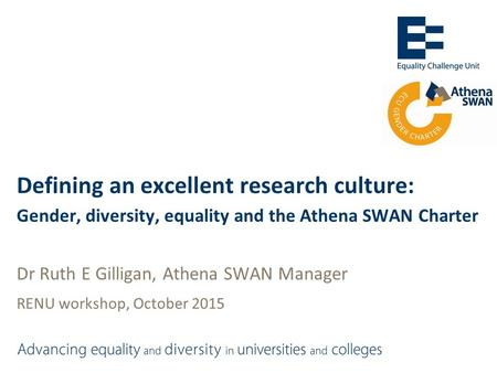 Defining an excellent research culture: Gender, diversity, equality and the Athena SWAN Charter Dr Ruth E Gilligan, Athena SWAN Manager RENU workshop,