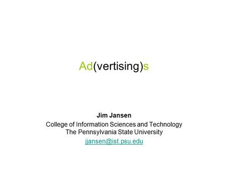 Ad(vertising)s Jim Jansen College of Information Sciences and Technology The Pennsylvania State University