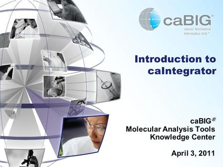 Introduction to caIntegrator caBIG ® Molecular Analysis Tools Knowledge Center April 3, 2011.