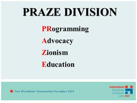PRAZE DIVISION PRogramming Advocacy Zionism Education New Presidents' Orientation November 2015.