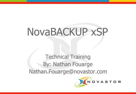 NovaBACKUP xSP Technical Training By: Nathan Fouarge