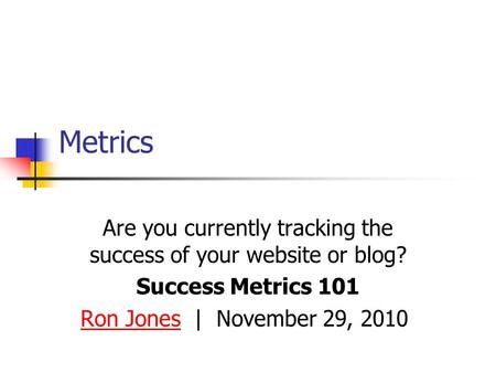 Metrics Are you currently tracking the success of your website or blog? Success Metrics 101 Ron JonesRon Jones | November 29, 2010.