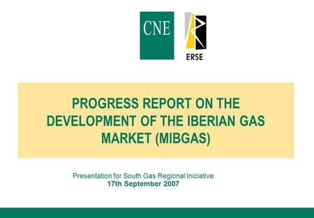 PROGRESS REPORT ON THE DEVELOPMENT OF THE IBERIAN GAS MARKET (MIBGAS) Presentation for South Gas Regional Iniciative 17th September 2007.