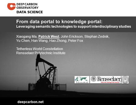 Deepcarbon.net Xiaogang Ma, Patrick West, John Erickson, Stephan Zednik, Yu Chen, Han Wang, Hao Zhong, Peter Fox Tetherless World Constellation Rensselaer.