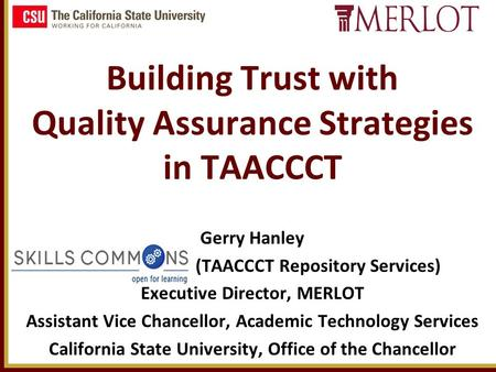 Building Trust with Quality Assurance Strategies in TAACCCT Gerry Hanley (TAACCCT Repository Services) Executive Director, MERLOT Assistant Vice Chancellor,