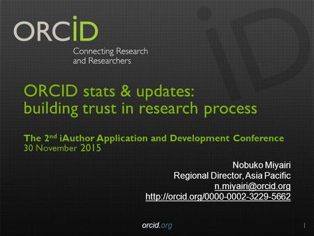 ORCID stats & updates: building trust in research process The 2 nd iAuthor Application and Development Conference 30 November 2015 Nobuko Miyairi Regional.