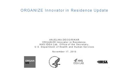 ORGANIZE Innovator in Residence Update ANJELIKA DEOGIRIKAR ORGANIZE Innovator in Residence, HHS IDEA Lab, Office of the Secretary, U.S. Department of Health.