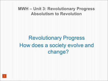 MWH – Unit 3: Revolutionary Progress Absolutism to Revolution Revolutionary Progress How does a society evolve and change? 1.