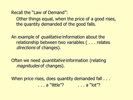 "Recall the ""Law of Demand"": Other things equal, when the price of a good rises, the quantity demanded of the good falls. An example of qualitative information."