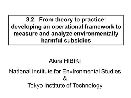 3.2 From theory to practice: developing an operational framework to measure and analyze environmentally harmful subsidies Akira HIBIKI National Institute.