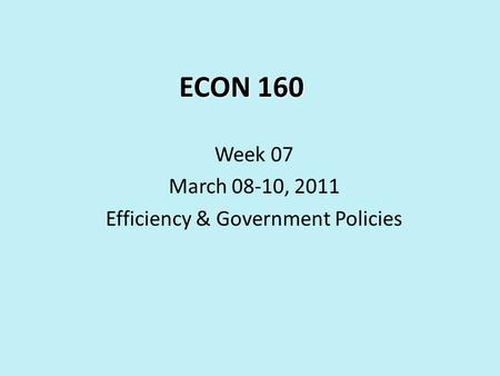 ECON 160 Week 07 March 08-10, 2011 Efficiency & Government Policies.