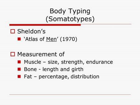 Body Typing (Somatotypes)  Sheldon's 'Atlas of Men' (1970)  Measurement of Muscle – size, strength, endurance Bone - length and girth Fat – percentage,