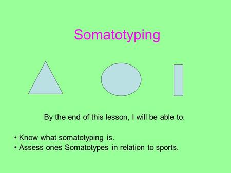 Somatotyping By the end of this lesson, I will be able to: Know what somatotyping is. Assess ones Somatotypes in relation to sports.
