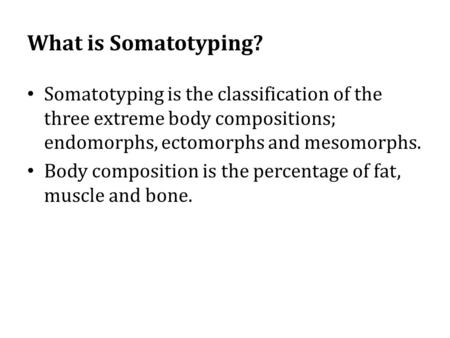 What is Somatotyping? Somatotyping is the classification of the three extreme body compositions; endomorphs, ectomorphs and mesomorphs. Body composition.