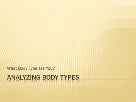 What Body Type are You?. Three basic body types: 1. Endomorph 2. Mesomorph 3. Ectomorph Height does NOT play a role in body typing. Muscle versus fat.