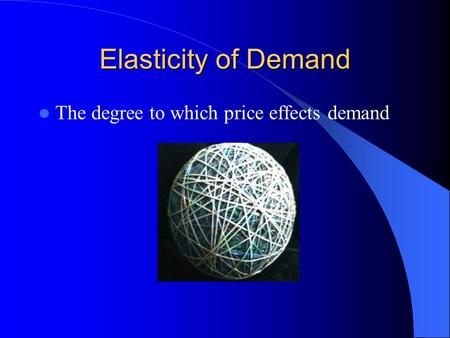 Elasticity of Demand The degree to which price effects demand.