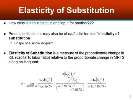1 Elasticity of Substitution How easy is it to substitute one input for another??? Production functions may also be classified in terms of elasticity of.