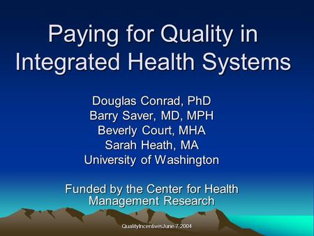 QualityIncentivesJune-7-2004 Paying for Quality in Integrated Health Systems Douglas Conrad, PhD Barry Saver, MD, MPH Beverly Court, MHA Sarah Heath, MA.