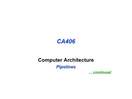 CA406 Computer Architecture Pipelines... continued.