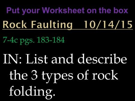 7-4c pgs. 183-184 IN: List and describe the 3 types of rock folding. Put your Worksheet on the box.