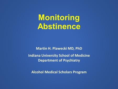 Monitoring Abstinence Martin H. Plawecki MD, PhD Indiana University School of Medicine Department of Psychiatry Alcohol Medical Scholars Program.