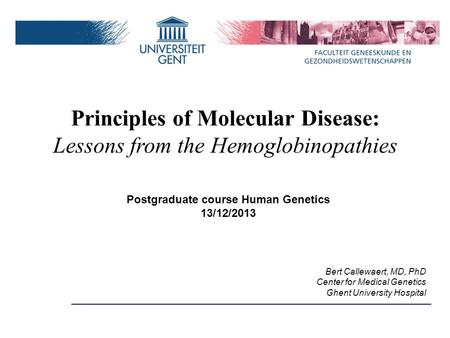 Postgraduate course Human Genetics 13/12/2013 Bert Callewaert, MD, PhD Center for Medical Genetics Ghent University Hospital Principles of Molecular Disease: