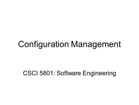 Configuration Management CSCI 5801: Software Engineering.