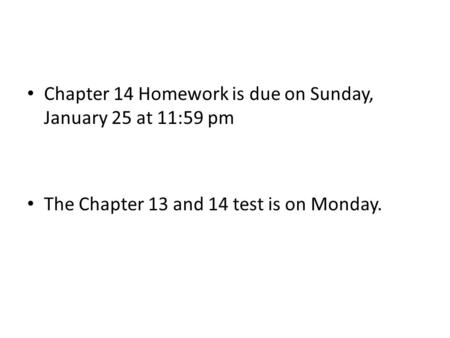 Chapter 14 Homework is due on Sunday, January 25 at 11:59 pm The Chapter 13 and 14 test is on Monday.
