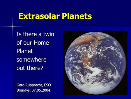 Extrasolar Planets Is there a twin of our Home Planetsomewhere out there? Gero Rupprecht, ESO Brandys, 07.05.2004.