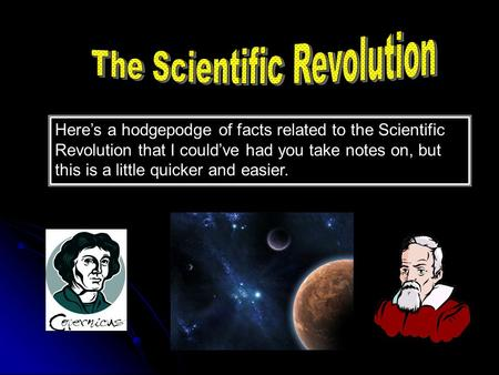 Here's a hodgepodge of facts related to the Scientific Revolution that I could've had you take notes on, but this is a little quicker and easier.