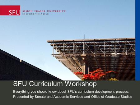 SFU Curriculum Workshop Everything you should know about SFU's curriculum development process. Presented by Senate and Academic Services and Office of.