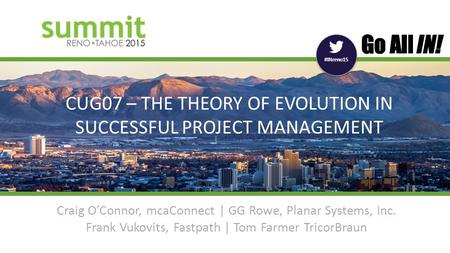 #INreno15 CUG07 – THE THEORY OF EVOLUTION IN SUCCESSFUL PROJECT MANAGEMENT Craig O'Connor, mcaConnect | GG Rowe, Planar Systems, Inc. Frank Vukovits, Fastpath.