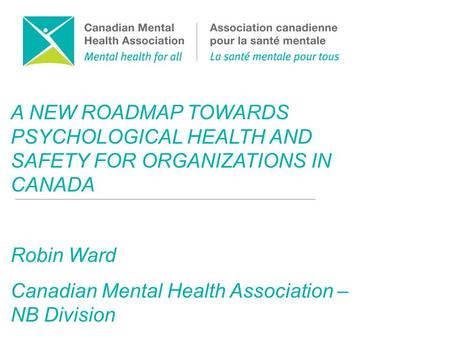 A NEW ROADMAP TOWARDS PSYCHOLOGICAL HEALTH AND SAFETY FOR ORGANIZATIONS IN CANADA Robin Ward Canadian Mental Health Association – NB Division.