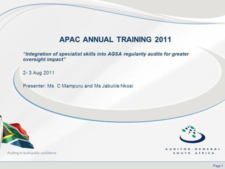 "Page 1 APAC ANNUAL TRAINING 2011 ""Integration of specialist skills into AGSA regularity audits for greater oversight impact"" 2- 3 Aug 2011 Presenter: Ms."