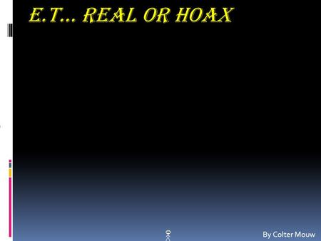 E.T… Real Or Hoax By Colter Mouw. E.T… Real Or Hoax By Colter Mouw.