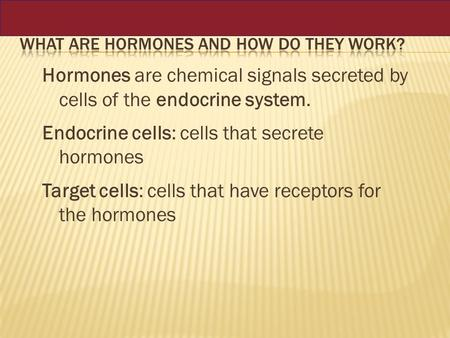 Hormones are chemical signals secreted by cells of the endocrine system. Endocrine cells: cells that secrete hormones Target cells: cells that have receptors.