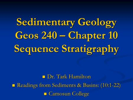Sedimentary Geology Geos 240 – Chapter 10 Sequence Stratigraphy Dr. Tark Hamilton Dr. Tark Hamilton Readings from Sediments & Basins: (10:1-22) Readings.