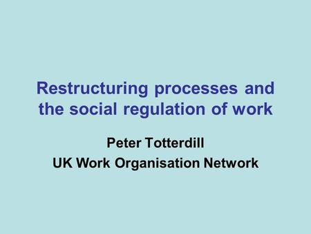 Restructuring processes and the social regulation of work Peter Totterdill UK Work Organisation Network.