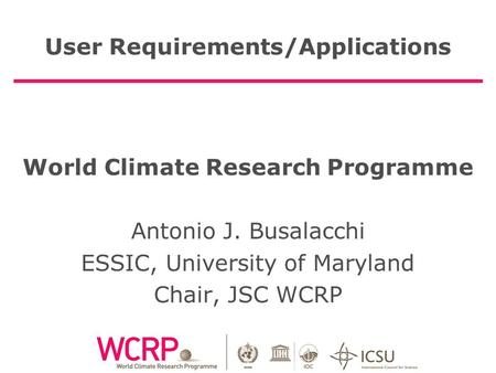 User Requirements/Applications World Climate Research Programme Antonio J. Busalacchi ESSIC, University of Maryland Chair, JSC WCRP.